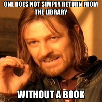 One does not simply return from the library... without a book.