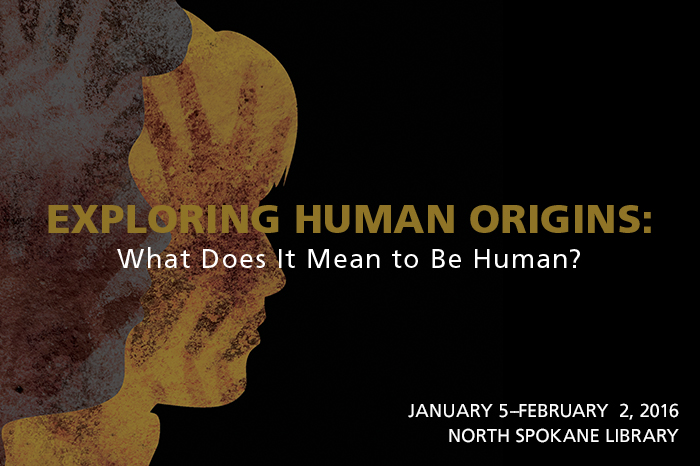 Exploring Human Origins: What Does It Mean to Be Human? Jan 5 - Feb 2 at the North Spokane Library